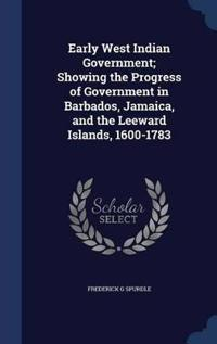 Early West Indian Government; Showing the Progress of Government in Barbados, Jamaica, and the Leeward Islands, 1600-1783