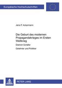 Die Geburt Des Modernen Propagandakrieges Im Ersten Weltkrieg: Dietrich Schaefer- Gelehrter Und Politiker