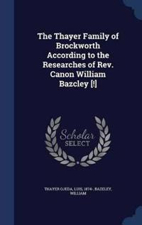 The Thayer Family of Brockworth According to the Researches of REV. Canon William Bazcley [!]