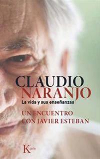 Claudio Naranjo. La Vida y Sus Ensenanzas: Un Encuentro Con Javier Esteban