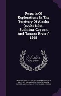 Reports of Explorations in the Territory of Alaska (Cooks Inlet, Sushitna, Copper, and Tanana Rivers) 1898