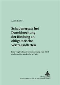 Schadensersatz Bei Durchbrechung Der Bindung an Obligatorische Vertragsofferten: Eine Vergleichende Untersuchung Zum Bgb Und Zum Un-Kaufrecht (Cisg)