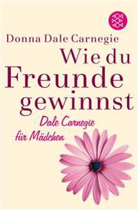 Wie du Freunde gewinnst. Dale Carnegie für Mädchen