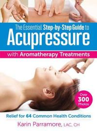 The Essential Step-By-Step Guide to Acupressure with Aromatherapy: Relief for 64 Common Health Conditions