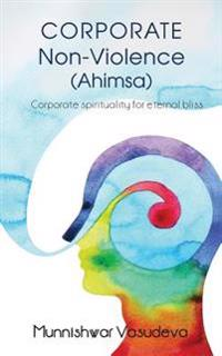Corporate Non Violence (Ahimsa): Corporate Spirituality for Eternal Bliss