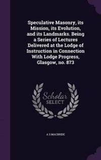 Speculative Masonry, Its Mission, Its Evolution, and Its Landmarks. Being a Series of Lectures Delivered at the Lodge of Instruction in Connection with Lodge Progress, Glasgow, No. 873