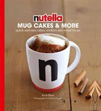 Nutella(r) Mug Cakes and More: Quick and Easy Cakes, Cookies and Sweet Treats