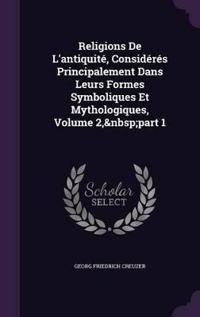 Religions de L'Antiquite, Consideres Principalement Dans Leurs Formes Symboliques Et Mythologiques, Volume 2, Part 1