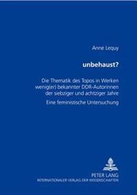 Unbehaust?: Die Thematik Des Topos in Werken Wenig(er) Bekannter Ddr-Autorinnen Der Siebziger Und Achtziger Jahre- Eine Feministis
