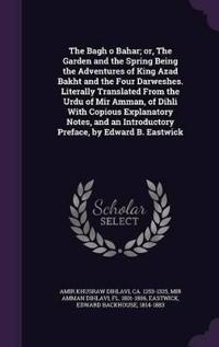 The Bagh O Bahar; Or, the Garden and the Spring Being the Adventures of King Azad Bakht and the Four Darweshes. Literally Translated from the Urdu of Mir Amman, of Dihli with Copious Explanatory Notes, and an Introductory Preface, by Edward B. Eastwick
