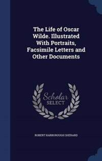 The Life of Oscar Wilde. Illustrated with Portraits, Facsimile Letters and Other Documents