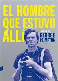 El Hombre Que Estuvo Alli: Lo Mejor de George Plimpton