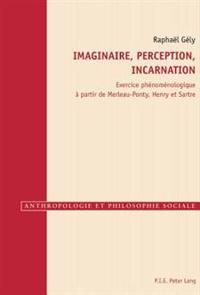 Imaginaire, Perception, Incarnation: Exercice Phénoménologique À Partir de Merleau-Ponty, Henry Et Sartre