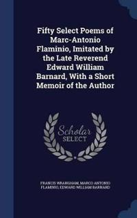 Fifty Select Poems of Marc-Antonio Flaminio, Imitated by the Late Reverend Edward William Barnard, with a Short Memoir of the Author