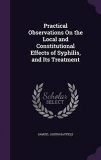 Practical Observations on the Local and Constitutional Effects of Syphilis, and Its Treatment
