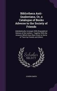 Bibliotheca Anti-Quakeriana, Or, a Catalogue of Books Adverse to the Society of Friends