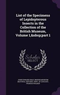 List of the Specimens of Lepidopterous Insects in the Collection of the British Museum, Volume 1, Part 1