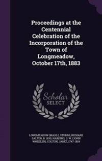 Proceedings at the Centennial Celebration of the Incorporation of the Town of Longmeadow, October 17th, 1883