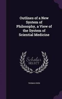 Outlines of a New System of Philosophy, a View of the System of Sciential Medicine