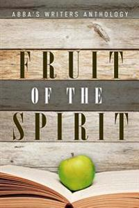 Fruit of the Spirit: Abba's Writers Anthology