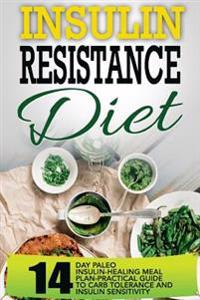 Insulin Resistance Diet: 14 Day Paleo Insulin-Healing Meal Plan-Practical Guide to Carb Tolerance and Insulin Sensitivity