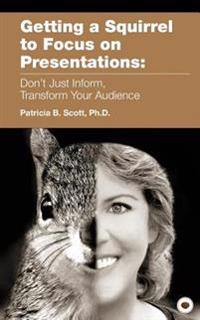Getting a Squirrel to Focus on Presentations: Don't Just Inform, Transform Your Audience