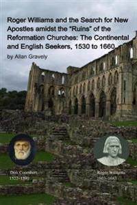 "Roger Williams and the Search for New Apostles Amidst the ""Ruins"" of the Reformation Churches: The Continental and English Seekers, 1530 to 1660"
