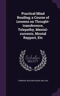 Practical Mind Reading; A Course of Lessons on Thought-Transference, Telepathy, Mental-Currents, Mental Rapport, Etc