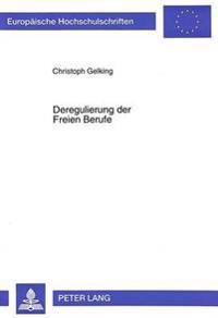 Deregulierung Der Freien Berufe: Kritische Analyse Einer Berufs- Und Standesrechtlichen Ueberregulierung Freiberuflicher Dienstleistungen