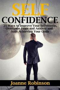 Self-Confidence: 25 Ways to Improve Your Self-Esteem, Overcome Fears and Anxiety and Start Achieving Your Goals