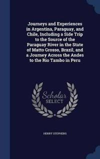 Journeys and Experiences in Argentina, Paraguay, and Chile, Including a Side Trip to the Source of the Paraguay River in the State of Matto Grosso, Brazil, and a Journey Across the Andes to the Rio Tambo in Peru