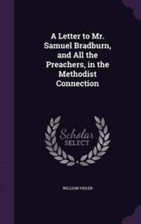 A Letter to Mr. Samuel Bradburn, and All the Preachers, in the Methodist Connection