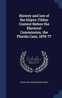 History and Law of the Hayes-Tilden Contest Before the Electoral Commission, the Florida Case, 1876-77