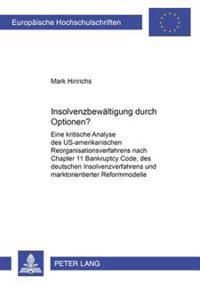 Insolvenzbewaeltigung Durch Optionen?: Eine Kritische Analyse Des Us-Amerikanischen Reorganisationsverfahrens Nach Chapter 11 Bankruptcy Code, Des Deu