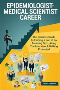 Epidemiologist-Medical Scientist Career (Special Edition): The Insider's Guide to Finding a Job at an Amazing Firm, Acing the Interview & Getting Prom