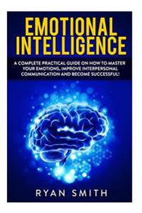 Emotional Intelligence: How to Master Your Emotions, Improve Interpersonal Communication and Develop Leadership Skills