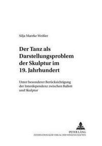 Der Tanz ALS Darstellungsproblem Der Skulptur Im 19. Jahrhundert: Unter Besonderer Beruecksichtigung Der Interdependenz Zwischen Ballett Und Skulptur