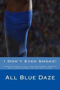 I Don't Even Smoke!: A Brief History of Life, Love and Football Through Blue-Tinted Glasses - Oh Yes, and a Cigar!
