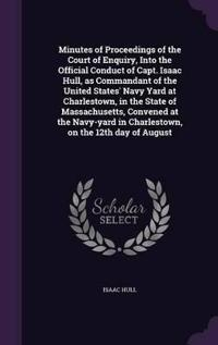 Minutes of Proceedings of the Court of Enquiry, Into the Official Conduct of Capt. Isaac Hull, as Commandant of the United States' Navy Yard at Charlestown, in the State of Massachusetts, Convened at the Navy-Yard in Charlestown, on the 12th Day of August