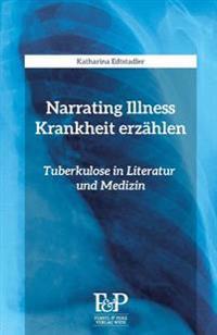 Narrating Illness - Krankheit Erzaehlen: Tuberkulose in Literatur Und Medizin