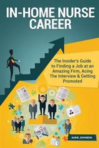 In-Home Nurse Career (Special Edition): The Insider's Guide to Finding a Job at an Amazing Firm, Acing the Interview & Getting Promoted