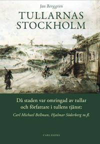 Tullarnas Stockholm : då staden var omringad av tullar och författare i tullens tjänst - Carl Michael Bellman, Hjalmar Söderberg med flera