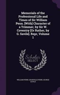Memorials of the Professional Life and Times of Sir William Penn. [With] Character of a Trimmer, by Sir W. Coventry [Or Rather, by G. Savile]. Repr, Volume 1