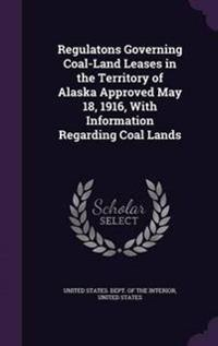 Regulatons Governing Coal-Land Leases in the Territory of Alaska Approved May 18, 1916, with Information Regarding Coal Lands
