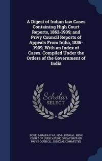 A Digest of Indian Law Cases Containing High Court Reports, 1862-1909; And Privy Council Reports of Appeals from India, 1836-1909, with an Index of Cases. Compiled Under the Orders of the Government of India