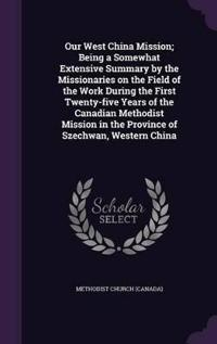 Our West China Mission; Being a Somewhat Extensive Summary by the Missionaries on the Field of the Work During the First Twenty-Five Years of the Canadian Methodist Mission in the Province of Szechwan, Western China