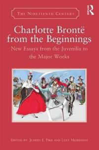 Charlotte Bronte from the Beginnings: New Essays from the Juvenilia to the Major Works