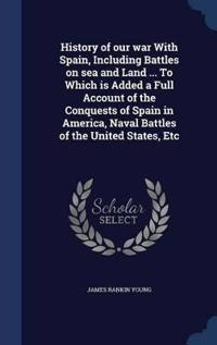 History of Our War with Spain, Including Battles on Sea and Land ... to Which Is Added a Full Account of the Conquests of Spain in America, Naval Battles of the United States, Etc