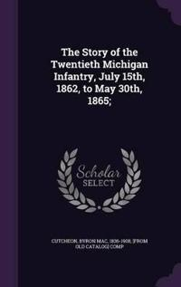 The Story of the Twentieth Michigan Infantry, July 15th, 1862, to May 30th, 1865;