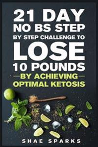 Ketosis: Keto: Ketogenic Diet: 21 Day No Bs Step by Step Challenge to Lose 10 Pounds: Achieve Optimal Ketosis